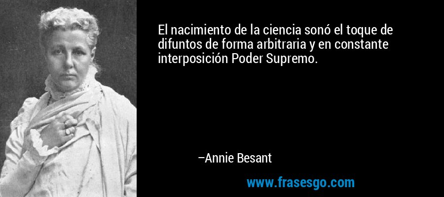 El nacimiento de la ciencia sonó el toque de difuntos de forma arbitraria y en constante interposición Poder Supremo. – Annie Besant