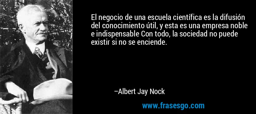 El negocio de una escuela científica es la difusión del conocimiento útil, y esta es una empresa noble e indispensable Con todo, la sociedad no puede existir si no se enciende. – Albert Jay Nock
