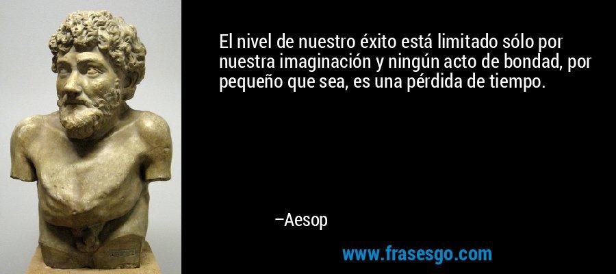 El nivel de nuestro éxito está limitado sólo por nuestra imaginación y ningún acto de bondad, por pequeño que sea, es una pérdida de tiempo. – Aesop