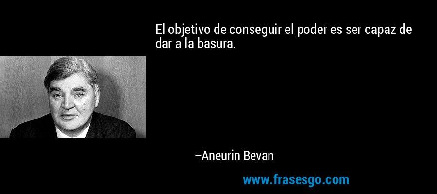 El objetivo de conseguir el poder es ser capaz de dar a la basura. – Aneurin Bevan