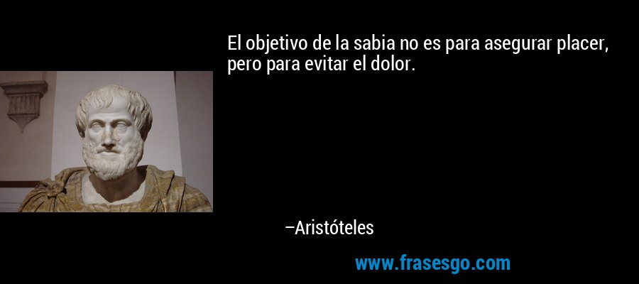 El objetivo de la sabia no es para asegurar placer, pero para evitar el dolor. – Aristóteles