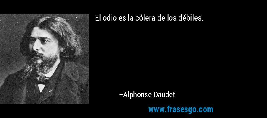 El odio es la cólera de los débiles. – Alphonse Daudet