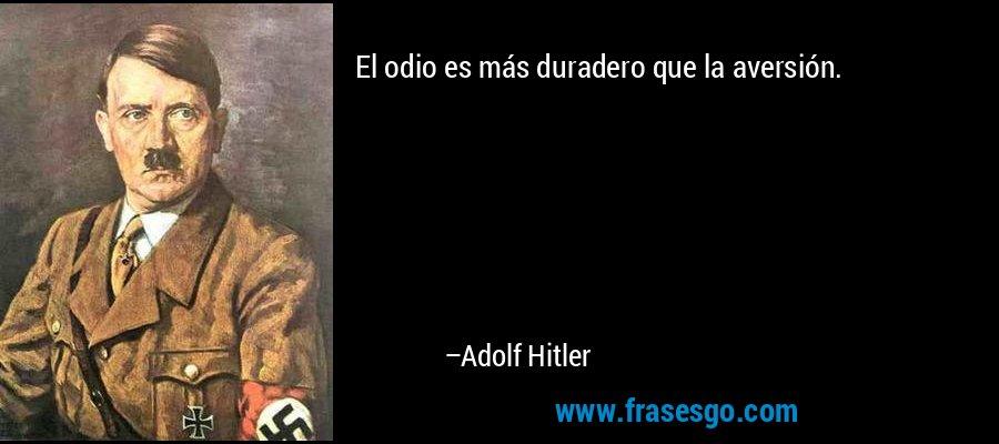 El odio es más duradero que la aversión. – Adolf Hitler