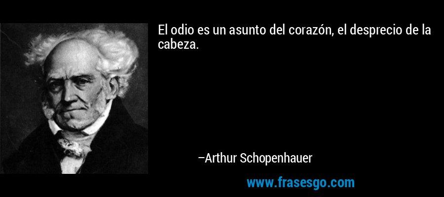 El odio es un asunto del corazón, el desprecio de la cabeza. – Arthur Schopenhauer