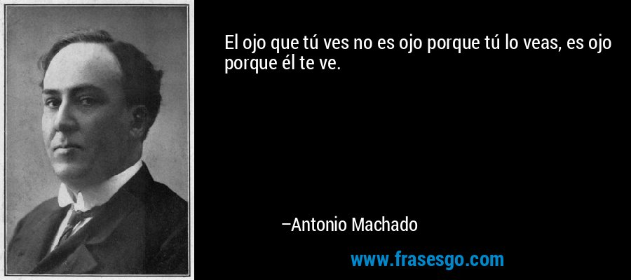 El ojo que tú ves no es ojo porque tú lo veas, es ojo porque él te ve. – Antonio Machado