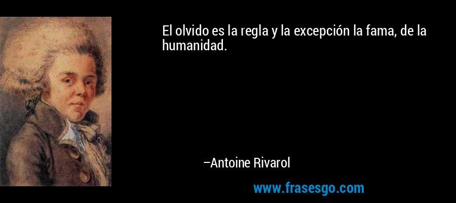 El olvido es la regla y la excepción la fama, de la humanidad. – Antoine Rivarol