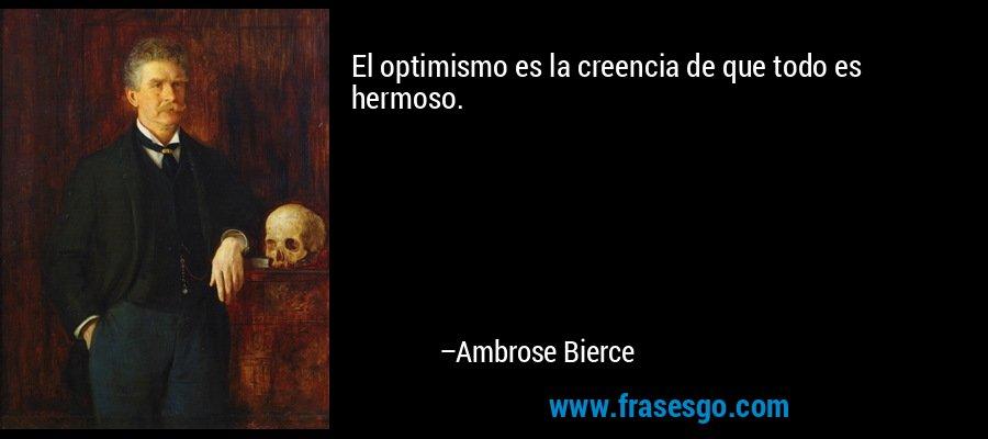 El optimismo es la creencia de que todo es hermoso. – Ambrose Bierce
