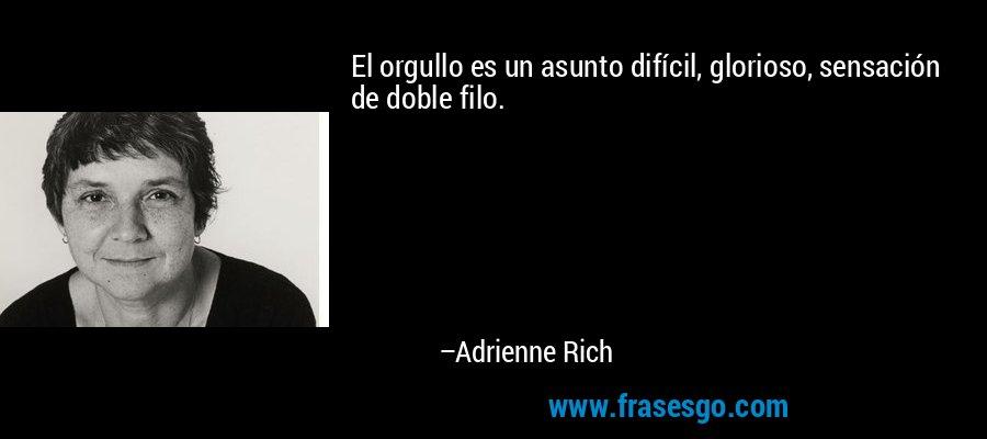 El orgullo es un asunto difícil, glorioso, sensación de doble filo. – Adrienne Rich