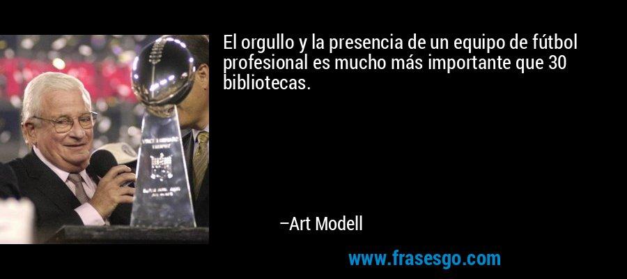 El orgullo y la presencia de un equipo de fútbol profesional es mucho más importante que 30 bibliotecas. – Art Modell