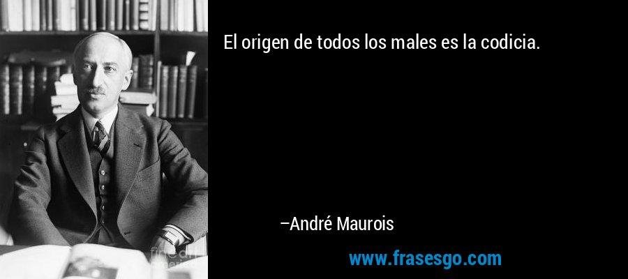 El origen de todos los males es la codicia. – André Maurois