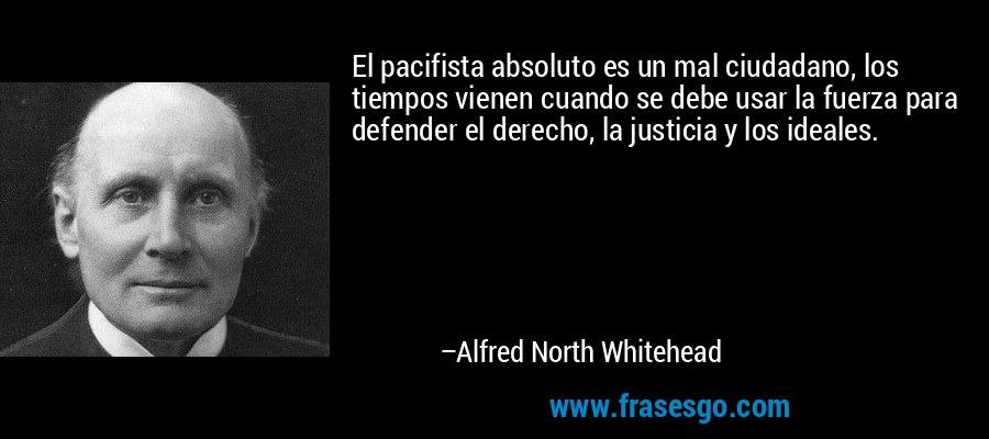 El pacifista absoluto es un mal ciudadano, los tiempos vienen cuando se debe usar la fuerza para defender el derecho, la justicia y los ideales. – Alfred North Whitehead