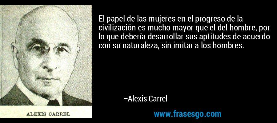 El papel de las mujeres en el progreso de la civilización es mucho mayor que el del hombre, por lo que debería desarrollar sus aptitudes de acuerdo con su naturaleza, sin imitar a los hombres. – Alexis Carrel