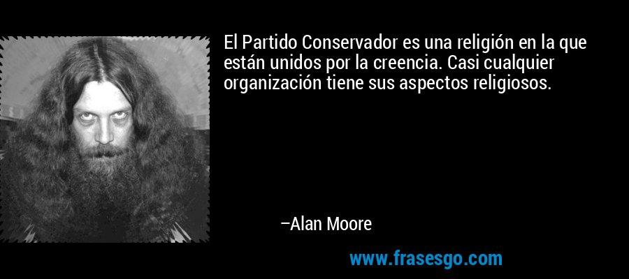 El Partido Conservador es una religión en la que están unidos por la creencia. Casi cualquier organización tiene sus aspectos religiosos. – Alan Moore