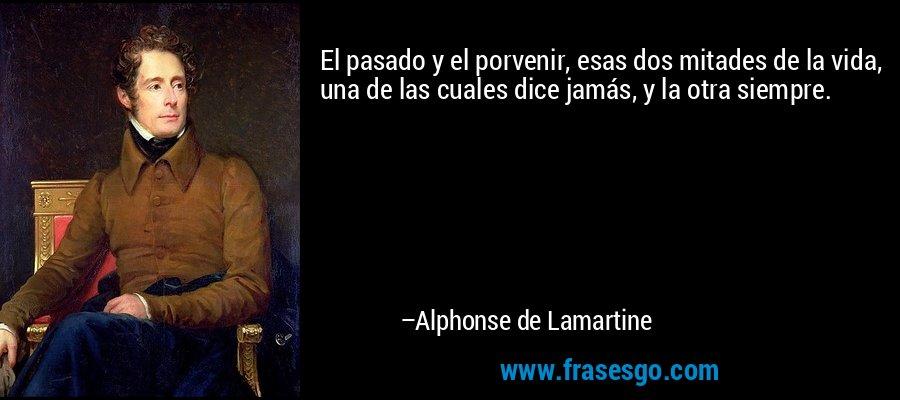 El pasado y el porvenir, esas dos mitades de la vida, una de las cuales dice jamás, y la otra siempre. – Alphonse de Lamartine