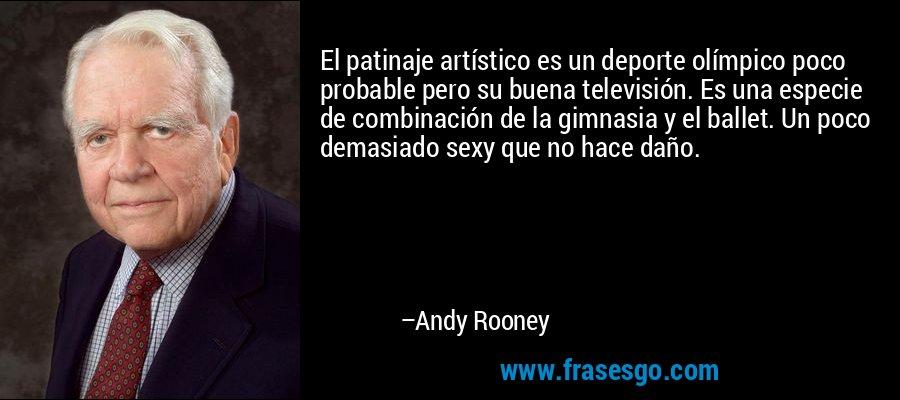El patinaje artístico es un deporte olímpico poco probable pero su buena televisión. Es una especie de combinación de la gimnasia y el ballet. Un poco demasiado sexy que no hace daño. – Andy Rooney