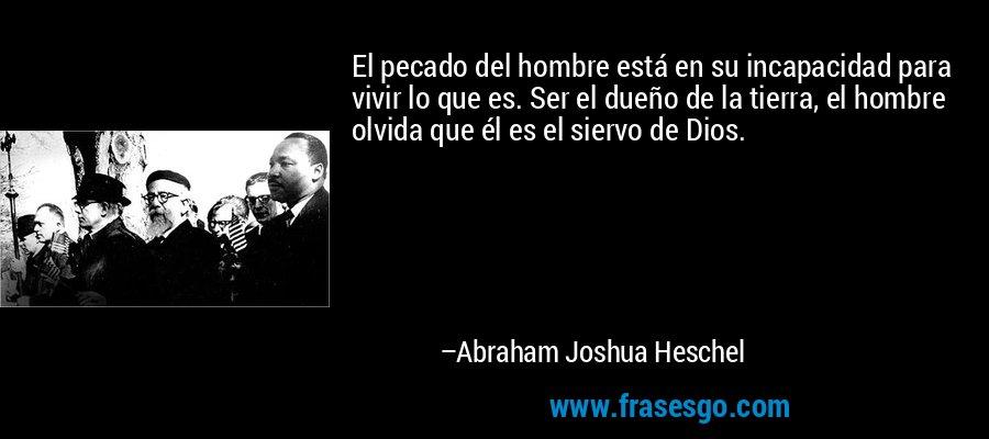El pecado del hombre está en su incapacidad para vivir lo que es. Ser el dueño de la tierra, el hombre olvida que él es el siervo de Dios. – Abraham Joshua Heschel