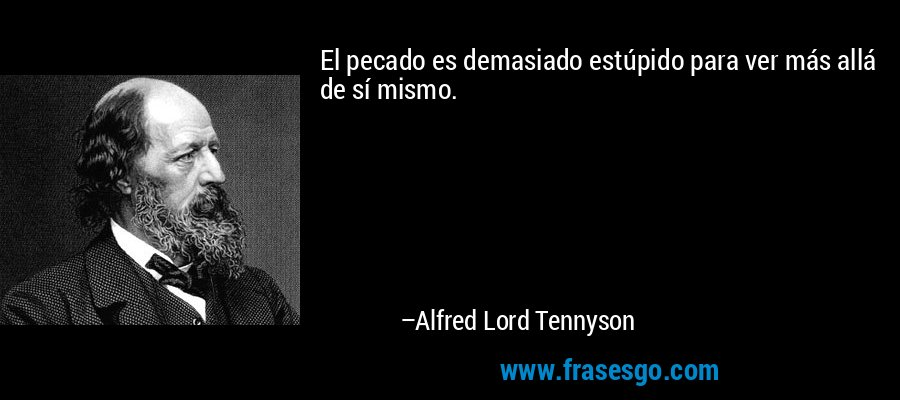 El pecado es demasiado estúpido para ver más allá de sí mismo. – Alfred Lord Tennyson