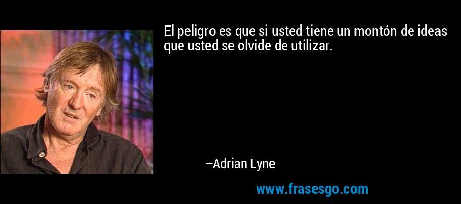 El peligro es que si usted tiene un montón de ideas que usted se olvide de utilizar. – Adrian Lyne