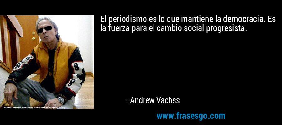 El periodismo es lo que mantiene la democracia. Es la fuerza para el cambio social progresista. – Andrew Vachss