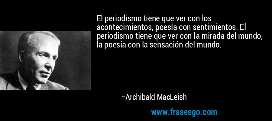El periodismo tiene que ver con los acontecimientos, poesía con sentimientos. El periodismo tiene que ver con la mirada del mundo, la poesía con la sensación del mundo. – Archibald MacLeish