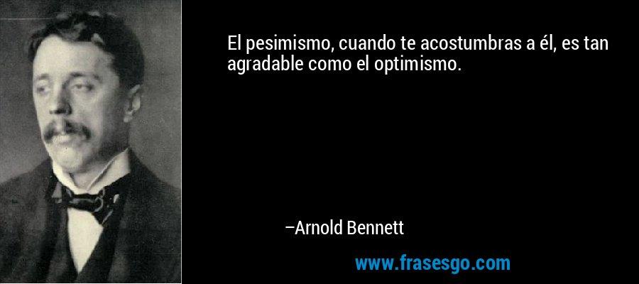 El pesimismo, cuando te acostumbras a él, es tan agradable como el optimismo. – Arnold Bennett