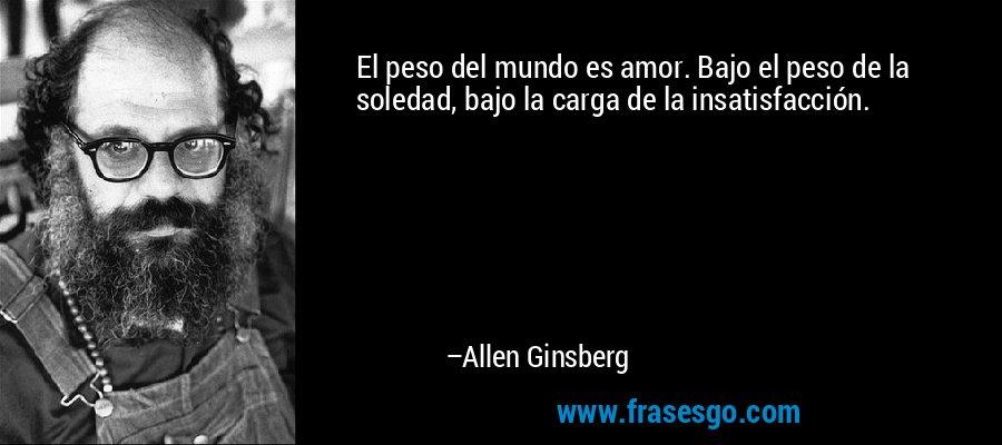 El peso del mundo es amor. Bajo el peso de la soledad, bajo la carga de la insatisfacción. – Allen Ginsberg