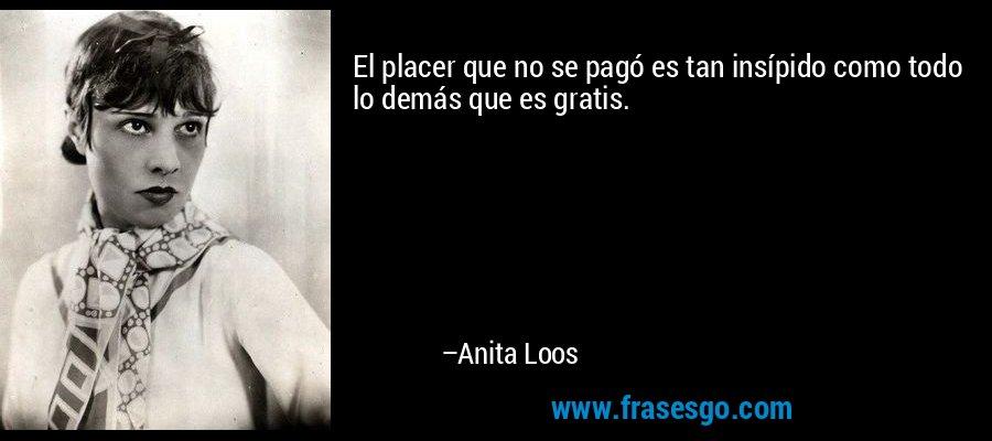 El placer que no se pagó es tan insípido como todo lo demás que es gratis. – Anita Loos