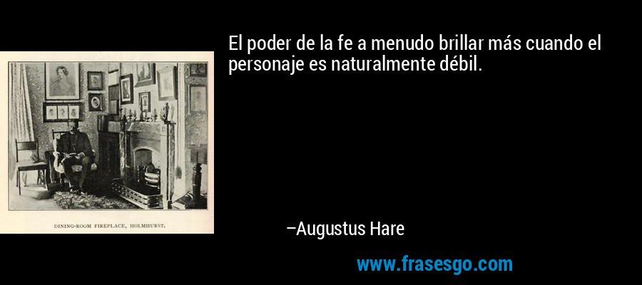 El poder de la fe a menudo brillar más cuando el personaje es naturalmente débil. – Augustus Hare
