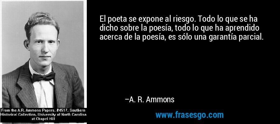 El poeta se expone al riesgo. Todo lo que se ha dicho sobre la poesía, todo lo que ha aprendido acerca de la poesía, es sólo una garantía parcial. – A. R. Ammons