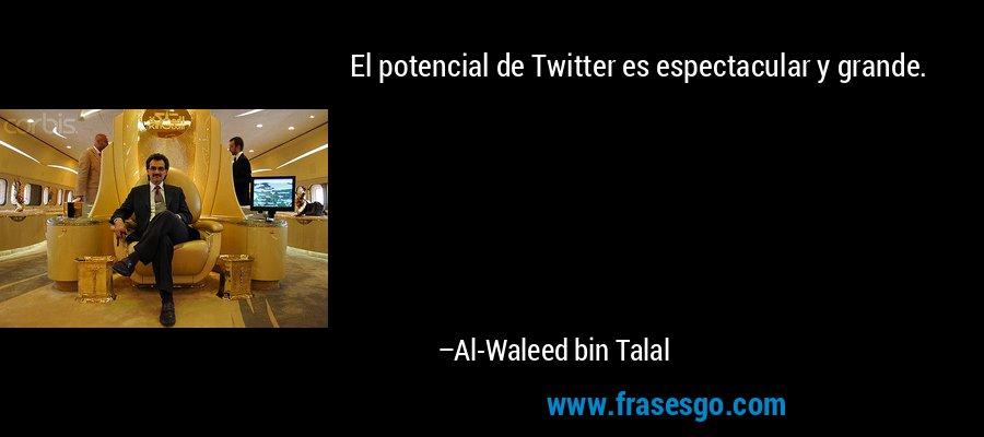 El potencial de Twitter es espectacular y grande. – Al-Waleed bin Talal