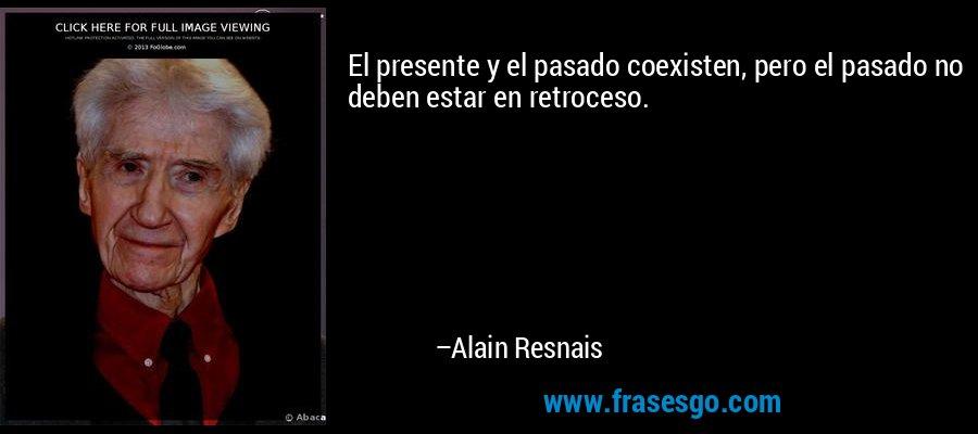 El presente y el pasado coexisten, pero el pasado no deben estar en retroceso. – Alain Resnais
