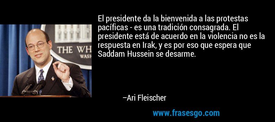 El presidente da la bienvenida a las protestas pacíficas - es una tradición consagrada. El presidente está de acuerdo en la violencia no es la respuesta en Irak, y es por eso que espera que Saddam Hussein se desarme. – Ari Fleischer