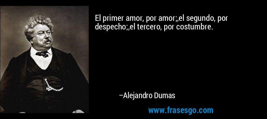 El primer amor, por amor;,el segundo, por despecho;,el tercero, por costumbre. – Alejandro Dumas