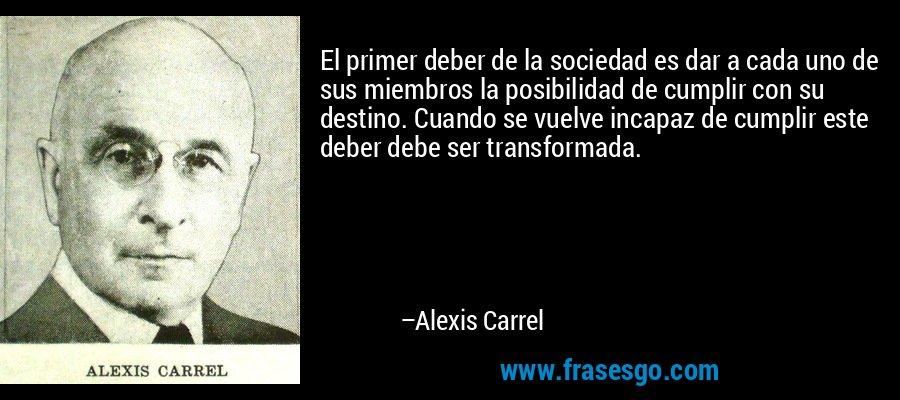 El primer deber de la sociedad es dar a cada uno de sus miembros la posibilidad de cumplir con su destino. Cuando se vuelve incapaz de cumplir este deber debe ser transformada. – Alexis Carrel