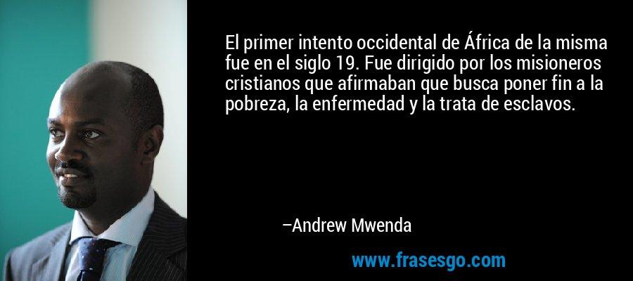 El primer intento occidental de África de la misma fue en el siglo 19. Fue dirigido por los misioneros cristianos que afirmaban que busca poner fin a la pobreza, la enfermedad y la trata de esclavos. – Andrew Mwenda