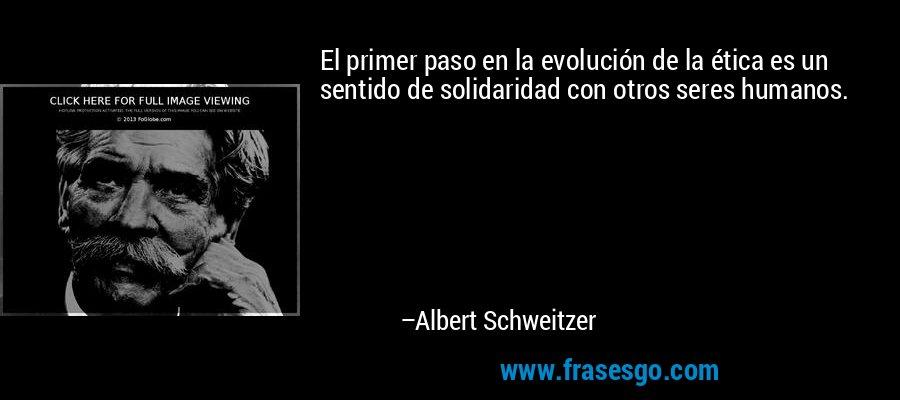 El primer paso en la evolución de la ética es un sentido de solidaridad con otros seres humanos. – Albert Schweitzer