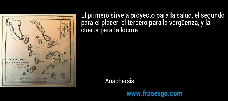 El primero sirve a proyecto para la salud, el segundo para el placer, el tercero para la vergüenza, y la cuarta para la locura. – Anacharsis