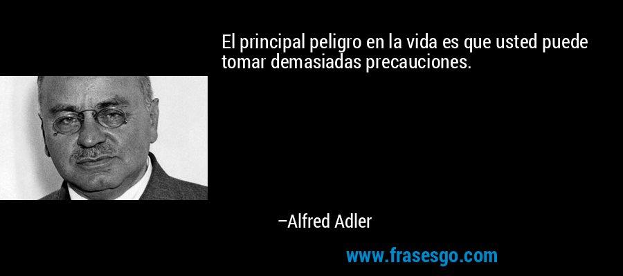 El principal peligro en la vida es que usted puede tomar demasiadas precauciones. – Alfred Adler