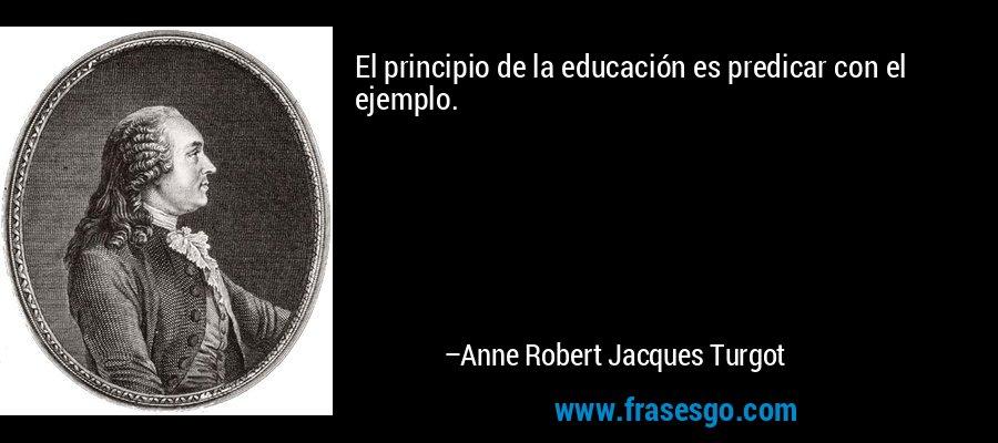 El principio de la educación es predicar con el ejemplo. – Anne Robert Jacques Turgot