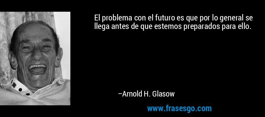 El problema con el futuro es que por lo general se llega antes de que estemos preparados para ello. – Arnold H. Glasow