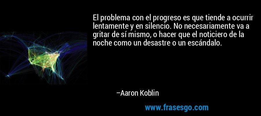 El problema con el progreso es que tiende a ocurrir lentamente y en silencio. No necesariamente va a gritar de sí mismo, o hacer que el noticiero de la noche como un desastre o un escándalo. – Aaron Koblin