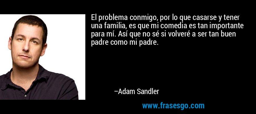 El problema conmigo, por lo que casarse y tener una familia, es que mi comedia es tan importante para mí. Así que no sé si volveré a ser tan buen padre como mi padre. – Adam Sandler