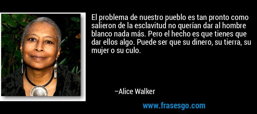 El problema de nuestro pueblo es tan pronto como salieron de la esclavitud no querían dar al hombre blanco nada más. Pero el hecho es que tienes que dar ellos algo. Puede ser que su dinero, su tierra, su mujer o su culo. – Alice Walker