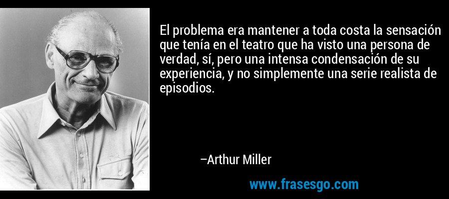 El problema era mantener a toda costa la sensación que tenía en el teatro que ha visto una persona de verdad, sí, pero una intensa condensación de su experiencia, y no simplemente una serie realista de episodios. – Arthur Miller