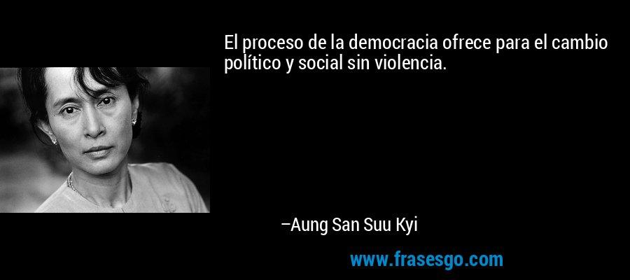 El proceso de la democracia ofrece para el cambio político y social sin violencia. – Aung San Suu Kyi