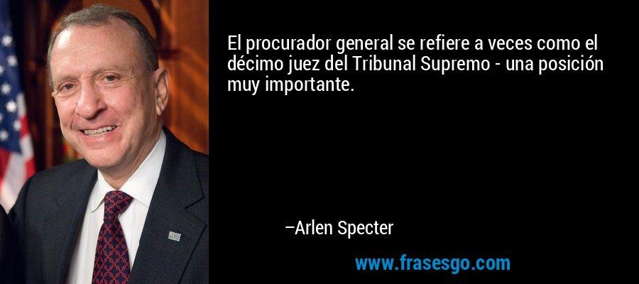 El procurador general se refiere a veces como el décimo juez del Tribunal Supremo - una posición muy importante. – Arlen Specter