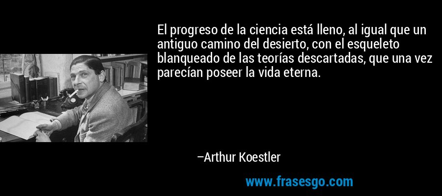 El progreso de la ciencia está lleno, al igual que un antiguo camino del desierto, con el esqueleto blanqueado de las teorías descartadas, que una vez parecían poseer la vida eterna. – Arthur Koestler