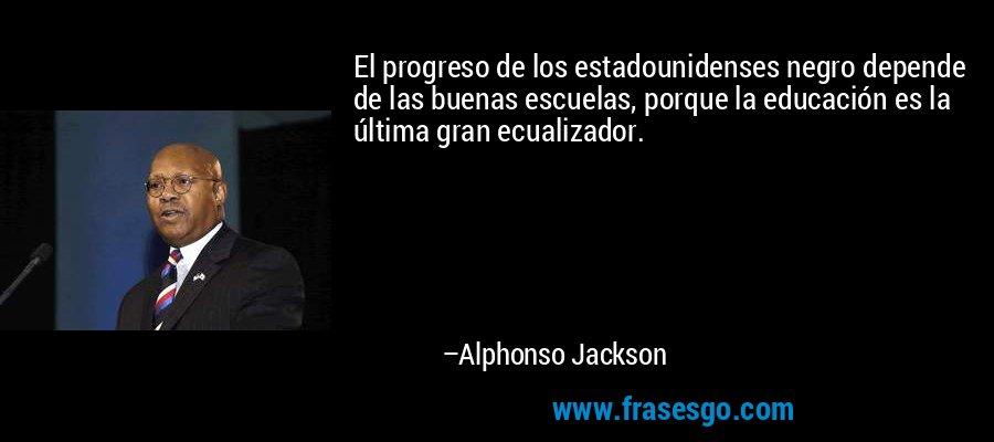 El progreso de los estadounidenses negro depende de las buenas escuelas, porque la educación es la última gran ecualizador. – Alphonso Jackson