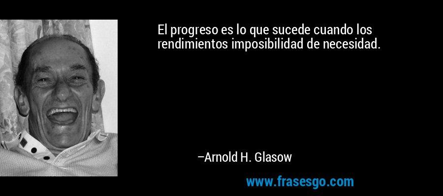 El progreso es lo que sucede cuando los rendimientos imposibilidad de necesidad. – Arnold H. Glasow