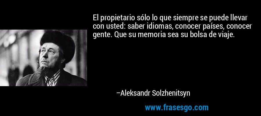 El propietario sólo lo que siempre se puede llevar con usted: saber idiomas, conocer países, conocer gente. Que su memoria sea su bolsa de viaje. – Aleksandr Solzhenitsyn